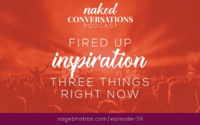 EP39: Fired Up Inspiration: Three Things Right Now